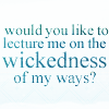 Would you like to lecture me on the wickedness of my ways?